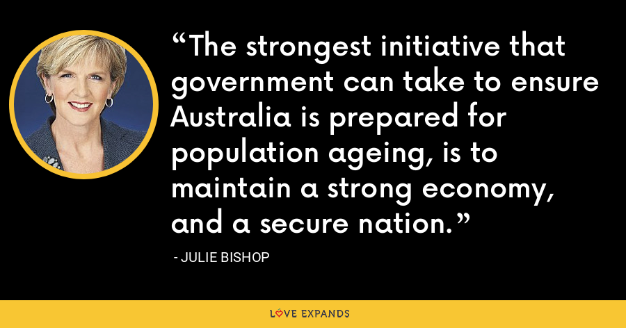 The strongest initiative that government can take to ensure Australia is prepared for population ageing, is to maintain a strong economy, and a secure nation. - Julie Bishop