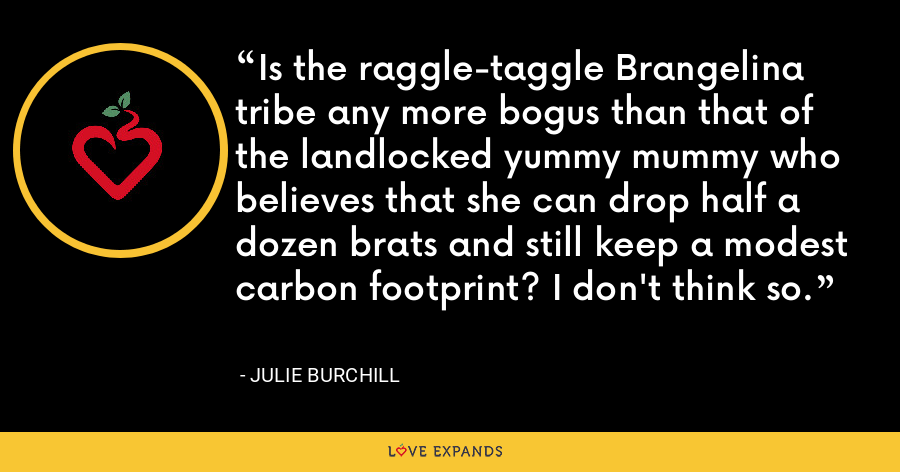 Is the raggle-taggle Brangelina tribe any more bogus than that of the landlocked yummy mummy who believes that she can drop half a dozen brats and still keep a modest carbon footprint? I don't think so. - Julie Burchill