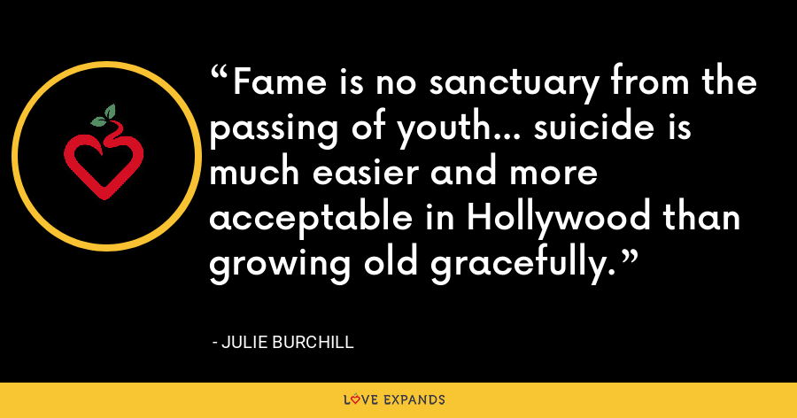 Fame is no sanctuary from the passing of youth... suicide is much easier and more acceptable in Hollywood than growing old gracefully. - Julie Burchill