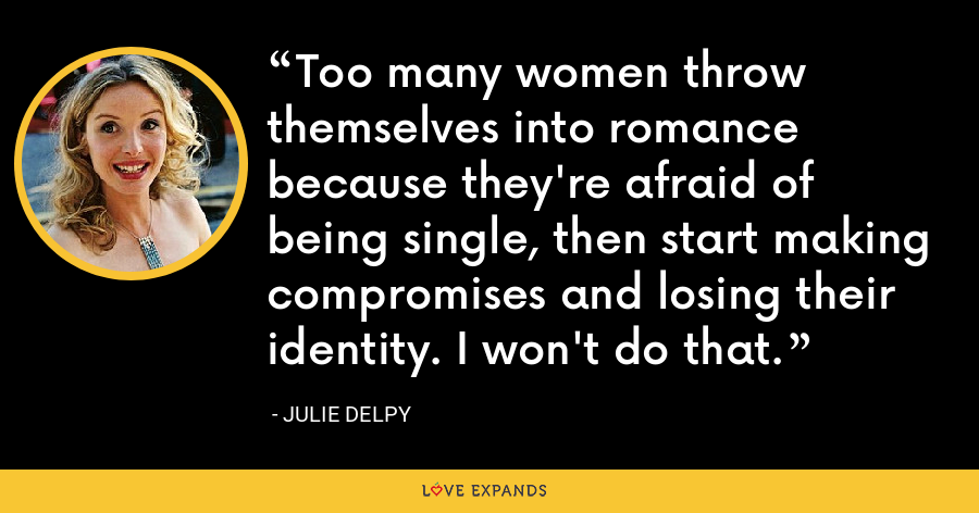 Too many women throw themselves into romance because they're afraid of being single, then start making compromises and losing their identity. I won't do that. - Julie Delpy