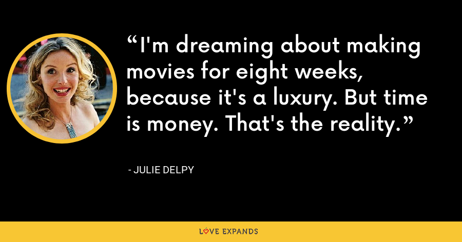 I'm dreaming about making movies for eight weeks, because it's a luxury. But time is money. That's the reality. - Julie Delpy