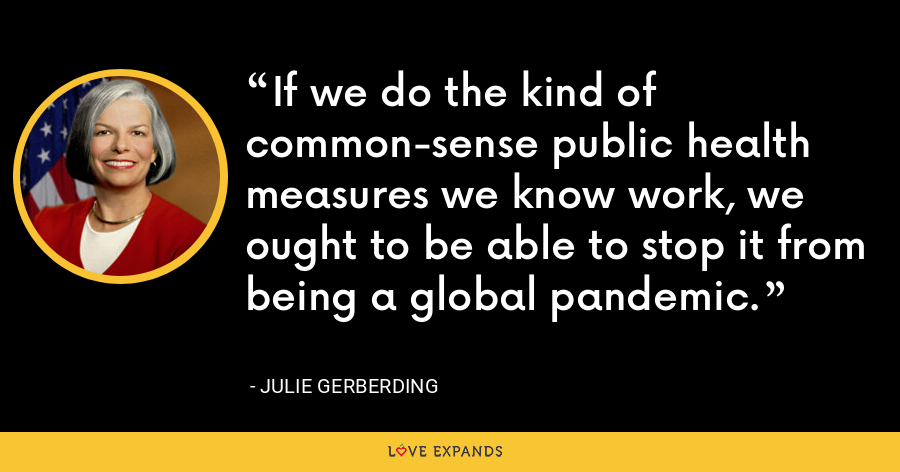 If we do the kind of common-sense public health measures we know work, we ought to be able to stop it from being a global pandemic. - Julie Gerberding
