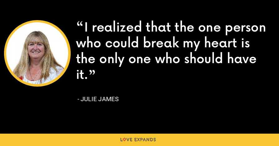 I realized that the one person who could break my heart is the only one who should have it. - Julie James