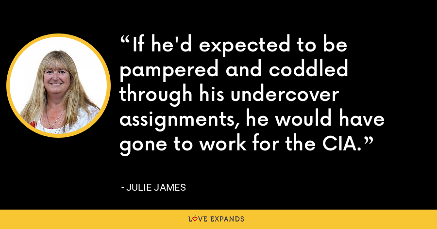 If he'd expected to be pampered and coddled through his undercover assignments, he would have gone to work for the CIA. - Julie James