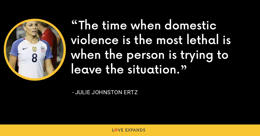 The time when domestic violence is the most lethal is when the person is trying to leave the situation. - Julie Johnston Ertz