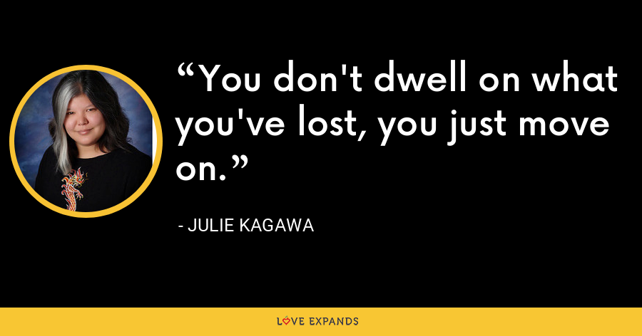 You don't dwell on what you've lost, you just move on. - Julie Kagawa
