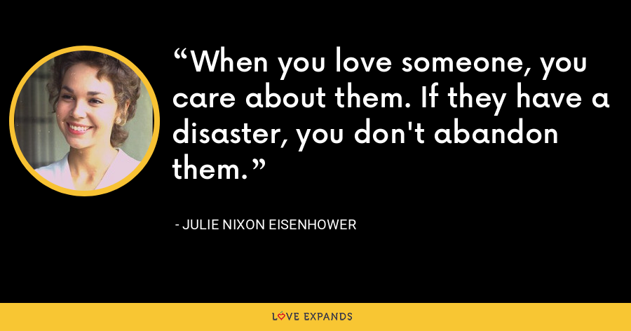 When you love someone, you care about them. If they have a disaster, you don't abandon them. - Julie Nixon Eisenhower