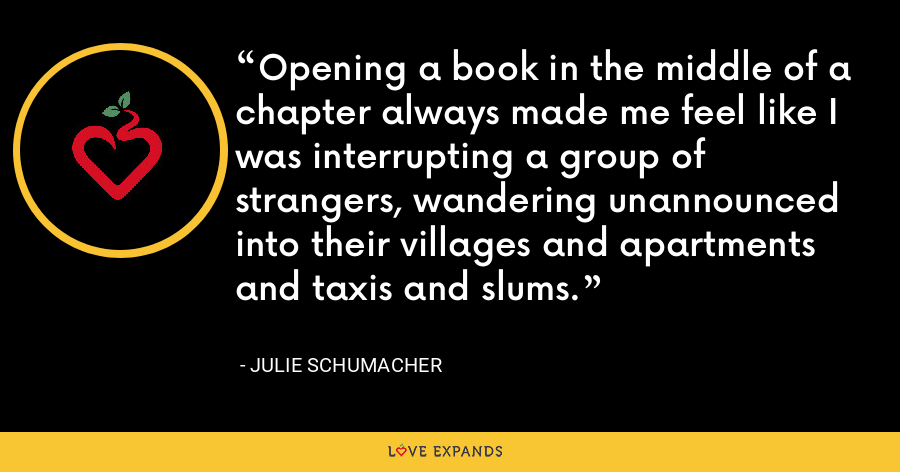 Opening a book in the middle of a chapter always made me feel like I was interrupting a group of strangers, wandering unannounced into their villages and apartments and taxis and slums. - Julie Schumacher