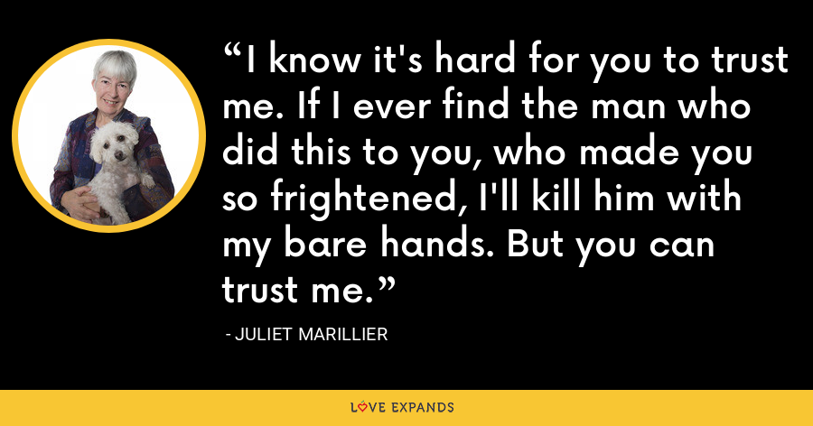 I know it's hard for you to trust me. If I ever find the man who did this to you, who made you so frightened, I'll kill him with my bare hands. But you can trust me. - Juliet Marillier