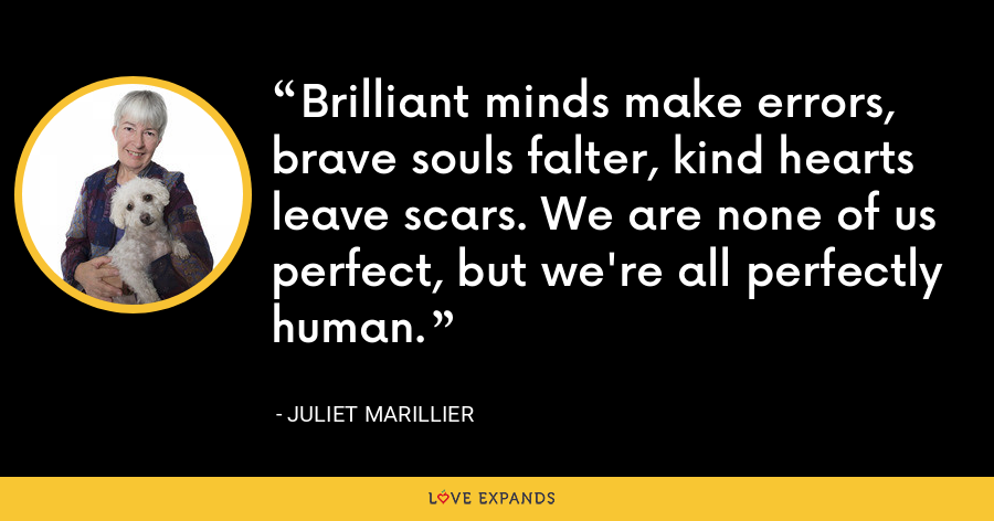 Brilliant minds make errors, brave souls falter, kind hearts leave scars. We are none of us perfect, but we're all perfectly human. - Juliet Marillier