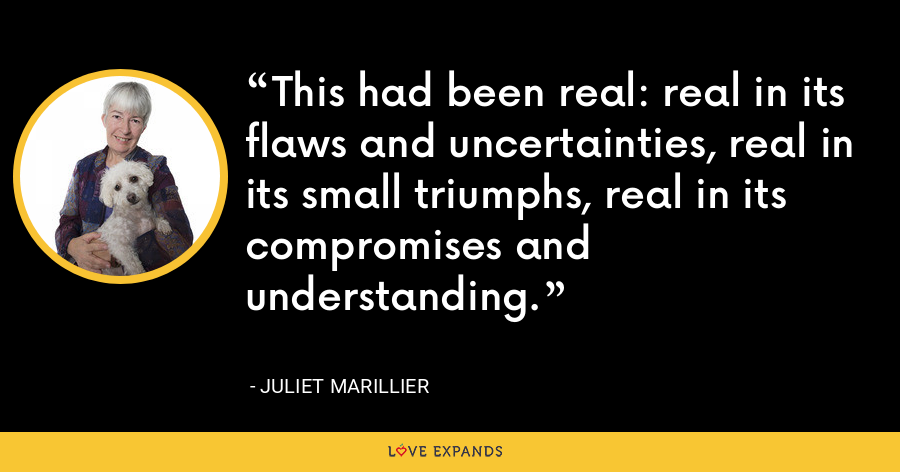 This had been real: real in its flaws and uncertainties, real in its small triumphs, real in its compromises and understanding. - Juliet Marillier