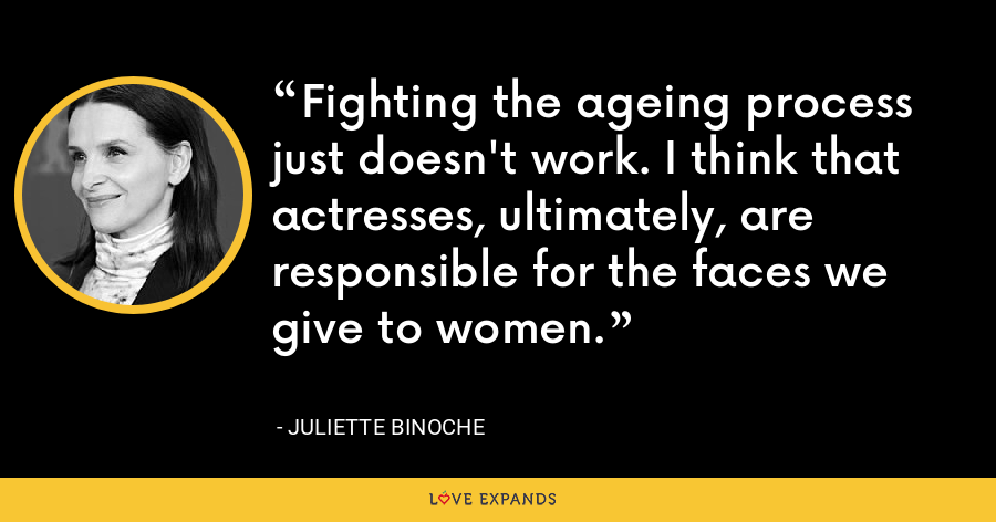 Fighting the ageing process just doesn't work. I think that actresses, ultimately, are responsible for the faces we give to women. - Juliette Binoche