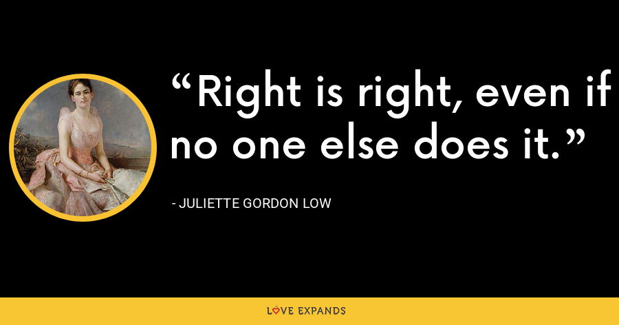 Right is right, even if no one else does it. - Juliette Gordon Low