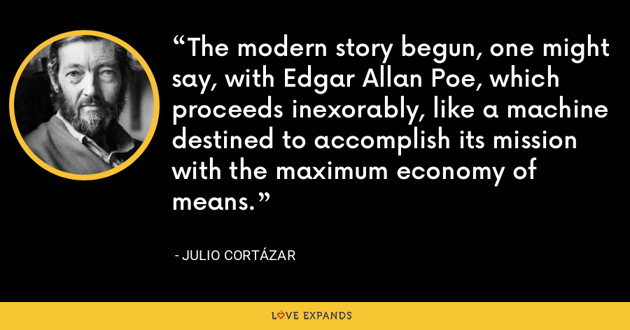 The modern story begun, one might say, with Edgar Allan Poe, which proceeds inexorably, like a machine destined to accomplish its mission with the maximum economy of means. - Julio Cortázar