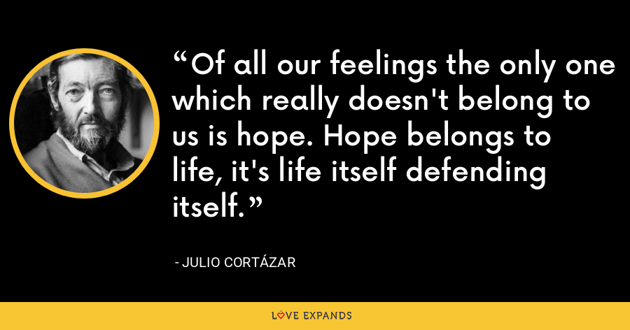 Of all our feelings the only one which really doesn't belong to us is hope. Hope belongs to life, it's life itself defending itself. Etcetera. - Julio Cortázar