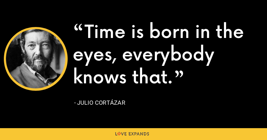 Time is born in the eyes, everybody knows that. - Julio Cortázar