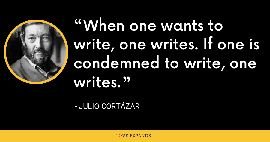 When one wants to write, one writes. If one is condemned to write, one writes. - Julio Cortázar