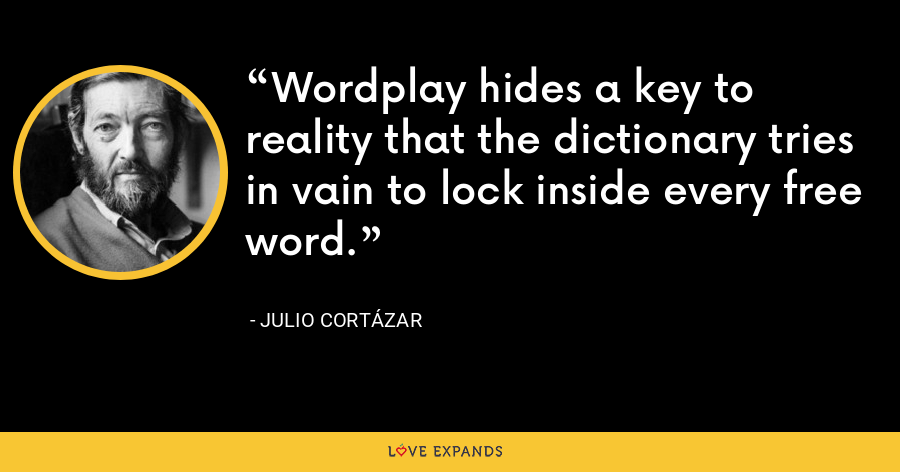 Wordplay hides a key to reality that the dictionary tries in vain to lock inside every free word. - Julio Cortázar