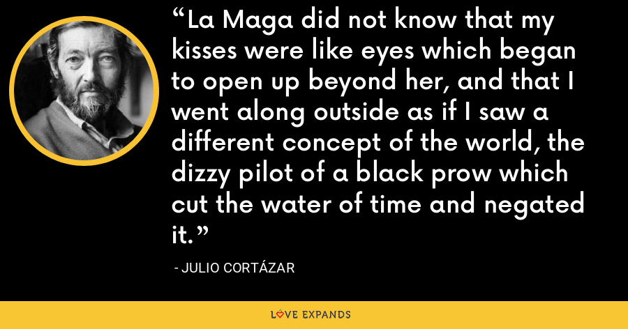 La Maga did not know that my kisses were like eyes which began to open up beyond her, and that I went along outside as if I saw a different concept of the world, the dizzy pilot of a black prow which cut the water of time and negated it. - Julio Cortázar