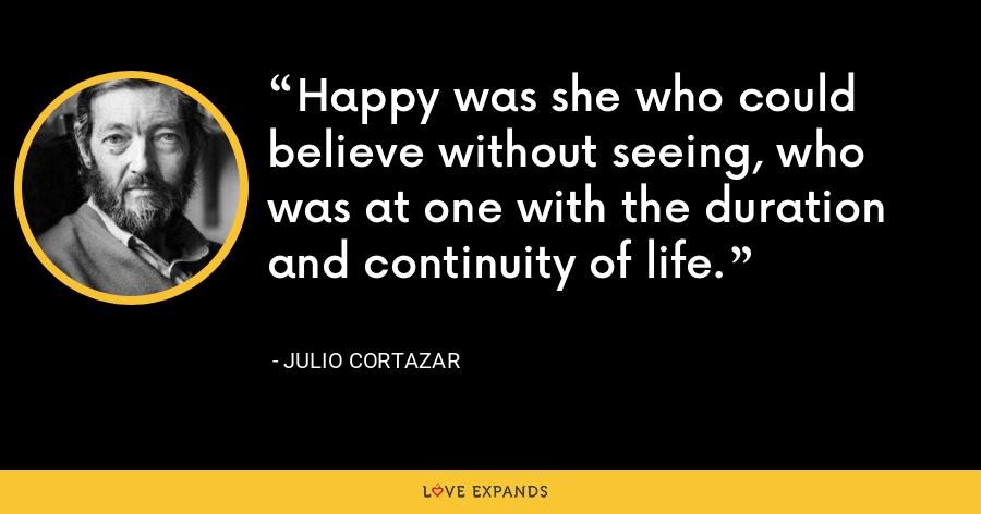 Happy was she who could believe without seeing, who was at one with the duration and continuity of life. - Julio Cortazar