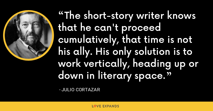 The short-story writer knows that he can't proceed cumulatively, that time is not his ally. His only solution is to work vertically, heading up or down in literary space. - Julio Cortazar