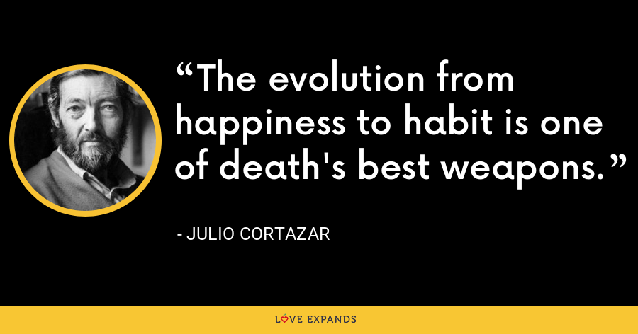 The evolution from happiness to habit is one of death's best weapons. - Julio Cortazar