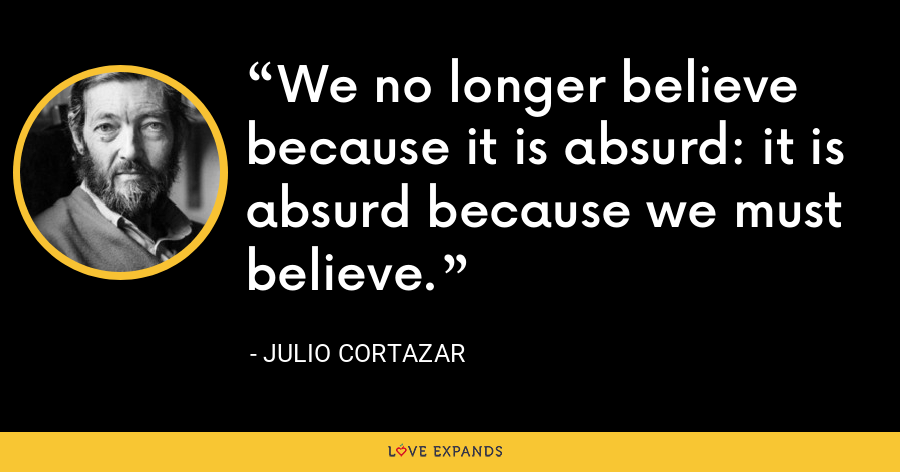 We no longer believe because it is absurd: it is absurd because we must believe. - Julio Cortazar