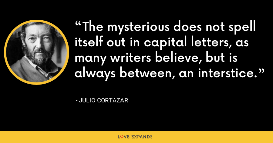 The mysterious does not spell itself out in capital letters, as many writers believe, but is always between, an interstice. - Julio Cortazar