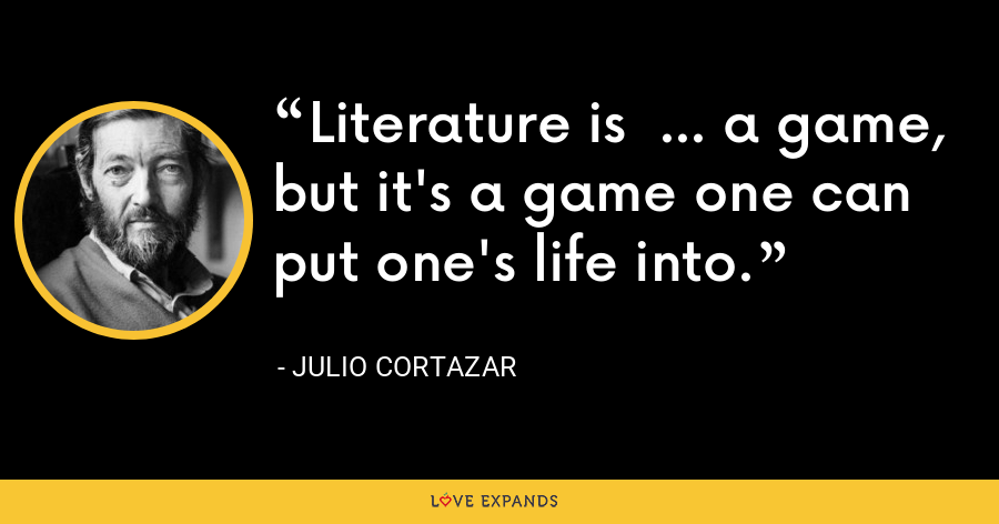 Literature is  ... a game, but it's a game one can put one's life into. - Julio Cortazar