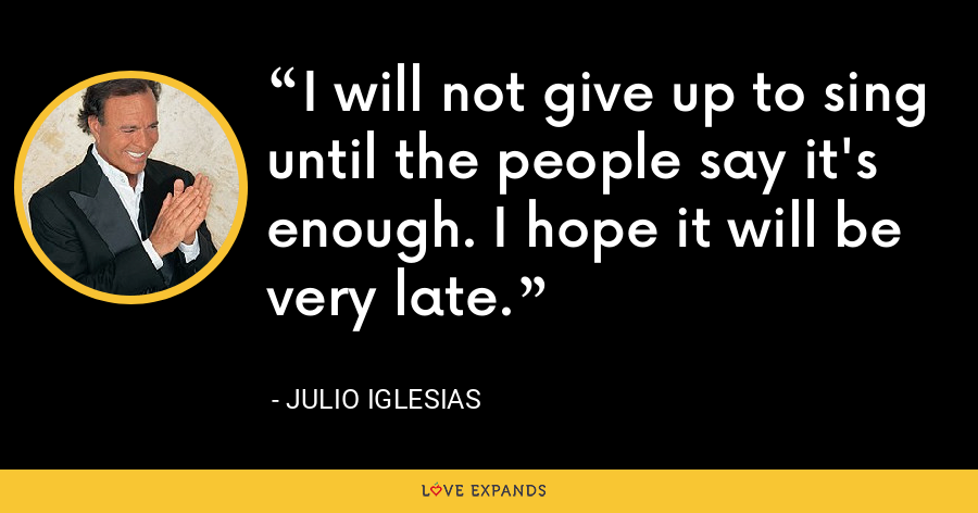 I will not give up to sing until the people say it's enough. I hope it will be very late. - Julio Iglesias