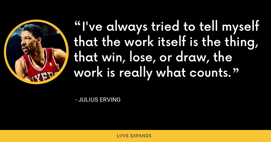 I've always tried to tell myself that the work itself is the thing, that win, lose, or draw, the work is really what counts. - Julius Erving