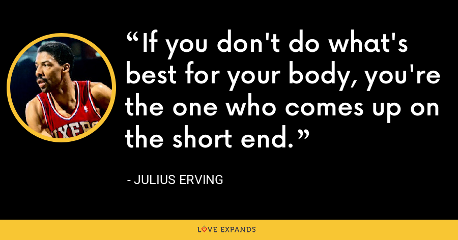 If you don't do what's best for your body, you're the one who comes up on the short end. - Julius Erving