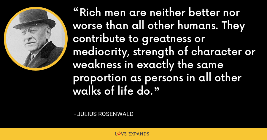 Rich men are neither better nor worse than all other humans. They contribute to greatness or mediocrity, strength of character or weakness in exactly the same proportion as persons in all other walks of life do. - Julius Rosenwald