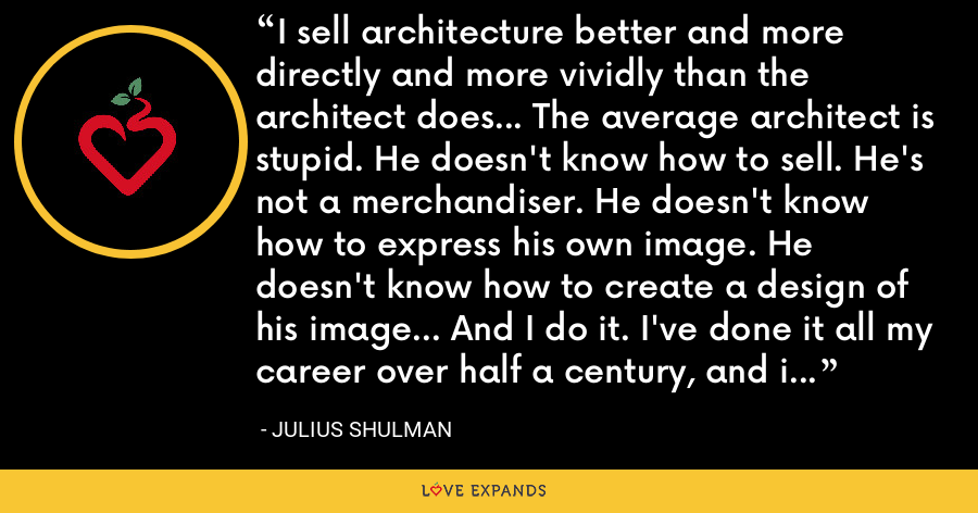 I sell architecture better and more directly and more vividly than the architect does... The average architect is stupid. He doesn't know how to sell. He's not a merchandiser. He doesn't know how to express his own image. He doesn't know how to create a design of his image... And I do it. I've done it all my career over half a century, and it gets better. - Julius Shulman