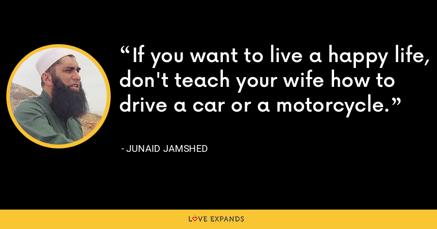 If you want to live a happy life, don't teach your wife how to drive a car or a motorcycle. - Junaid Jamshed