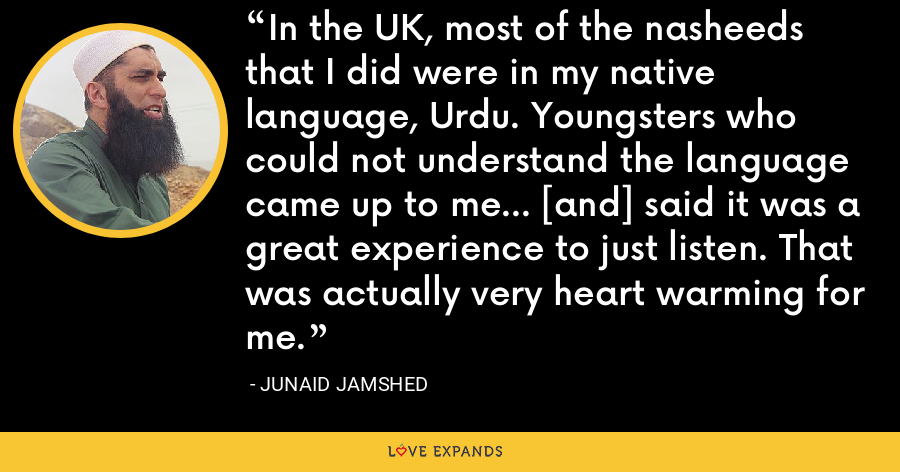 In the UK, most of the nasheeds that I did were in my native language, Urdu. Youngsters who could not understand the language came up to me... [and] said it was a great experience to just listen. That was actually very heart warming for me. - Junaid Jamshed