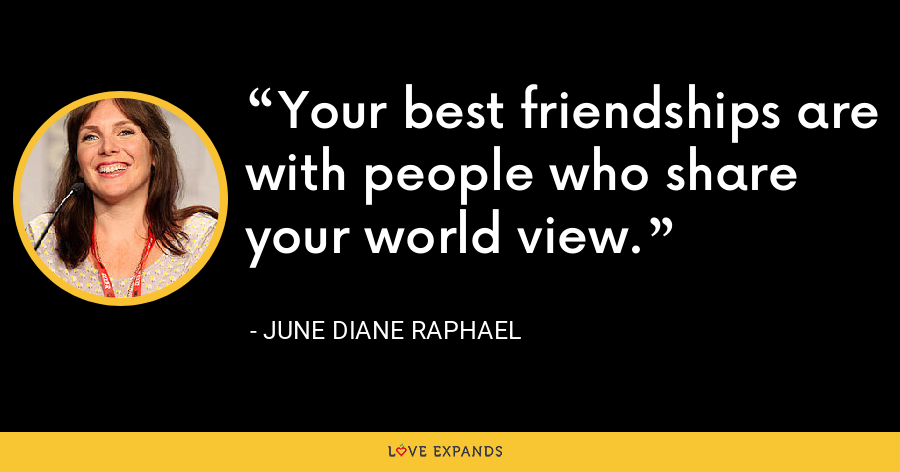 Your best friendships are with people who share your world view. - June Diane Raphael