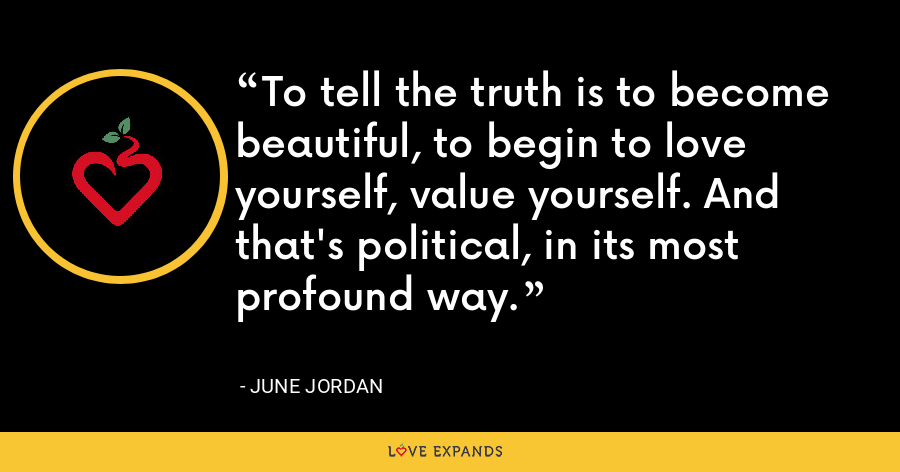 To tell the truth is to become beautiful, to begin to love yourself, value yourself. And that's political, in its most profound way. - June Jordan