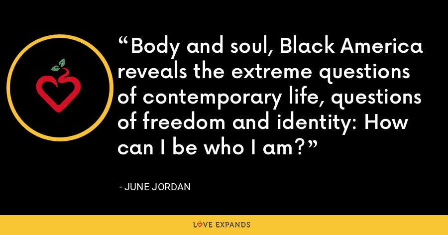 Body and soul, Black America reveals the extreme questions of contemporary life, questions of freedom and identity: How can I be who I am? - June Jordan