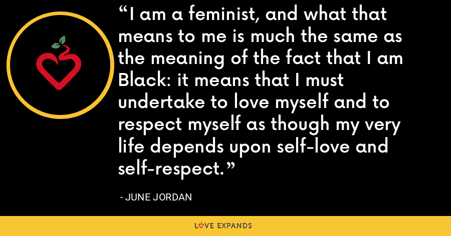 I am a feminist, and what that means to me is much the same as the meaning of the fact that I am Black: it means that I must undertake to love myself and to respect myself as though my very life depends upon self-love and self-respect. - June Jordan