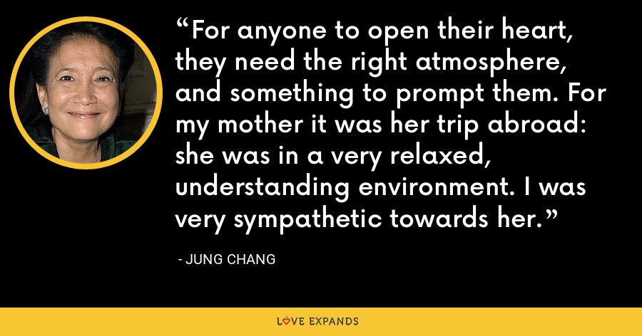 For anyone to open their heart, they need the right atmosphere, and something to prompt them. For my mother it was her trip abroad: she was in a very relaxed, understanding environment. I was very sympathetic towards her. - Jung Chang