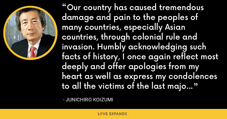 Our country has caused tremendous damage and pain to the peoples of many countries, especially Asian countries, through colonial rule and invasion. Humbly acknowledging such facts of history, I once again reflect most deeply and offer apologies from my heart as well as express my condolences to all the victims of the last major war both in and out of the country,. - Junichiro Koizumi