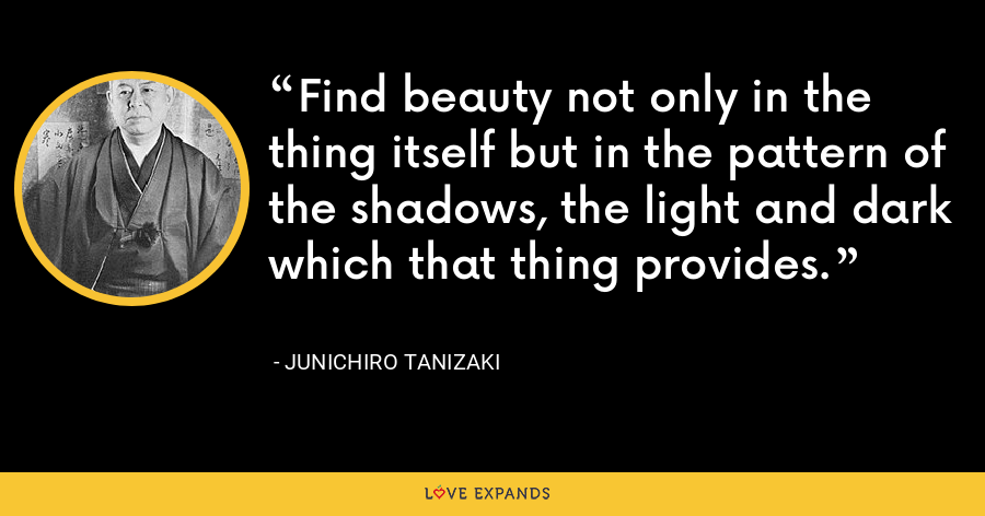 Find beauty not only in the thing itself but in the pattern of the shadows, the light and dark which that thing provides. - Junichiro Tanizaki