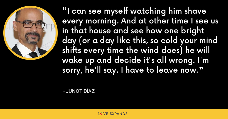 I can see myself watching him shave every morning. And at other time I see us in that house and see how one bright day (or a day like this, so cold your mind shifts every time the wind does) he will wake up and decide it's all wrong. I'm sorry, he'll say. I have to leave now. - Junot Díaz