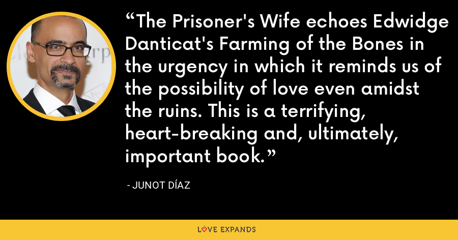 The Prisoner's Wife echoes Edwidge Danticat's Farming of the Bones in the urgency in which it reminds us of the possibility of love even amidst the ruins. This is a terrifying, heart-breaking and, ultimately, important book. - Junot Díaz