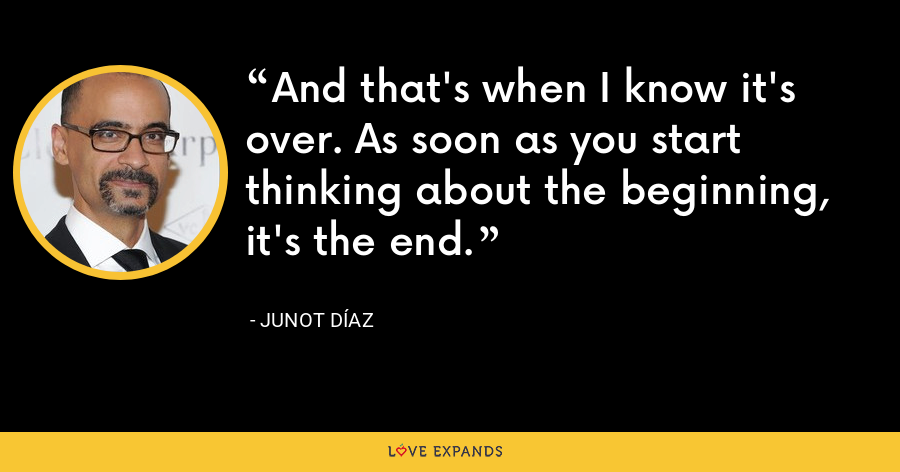 And that's when I know it's over. As soon as you start thinking about the beginning, it's the end. - Junot Díaz
