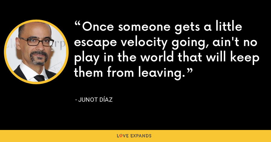 Once someone gets a little escape velocity going, ain't no play in the world that will keep them from leaving. - Junot Díaz