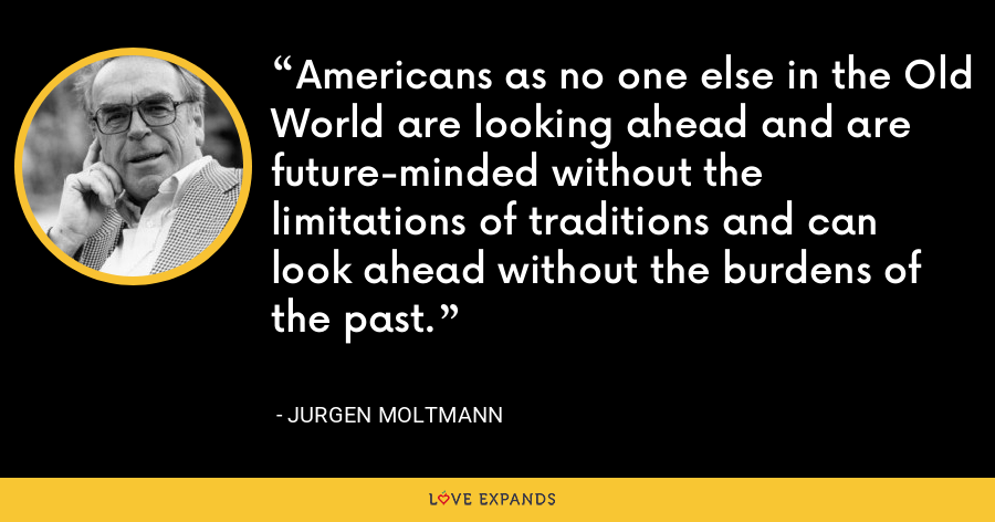 Americans as no one else in the Old World are looking ahead and are future-minded without the limitations of traditions and can look ahead without the burdens of the past. - Jurgen Moltmann