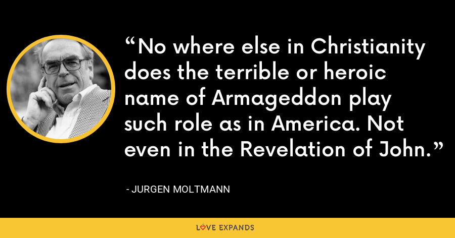No where else in Christianity does the terrible or heroic name of Armageddon play such role as in America. Not even in the Revelation of John. - Jurgen Moltmann