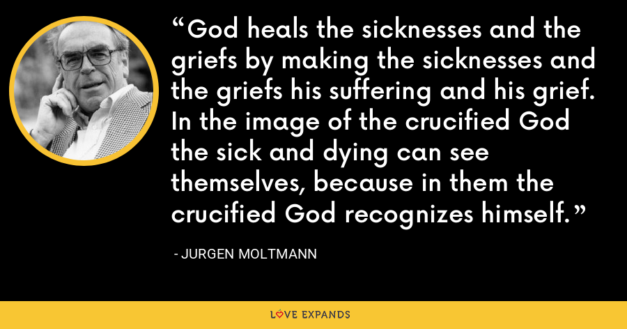God heals the sicknesses and the griefs by making the sicknesses and the griefs his suffering and his grief. In the image of the crucified God the sick and dying can see themselves, because in them the crucified God recognizes himself. - Jurgen Moltmann